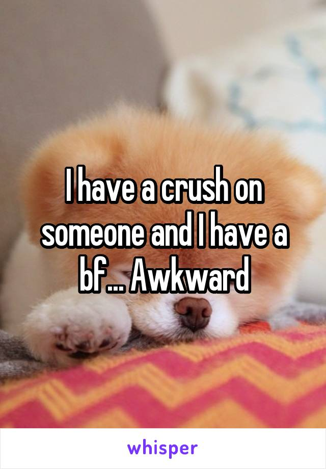 I have a crush on someone and I have a bf... Awkward