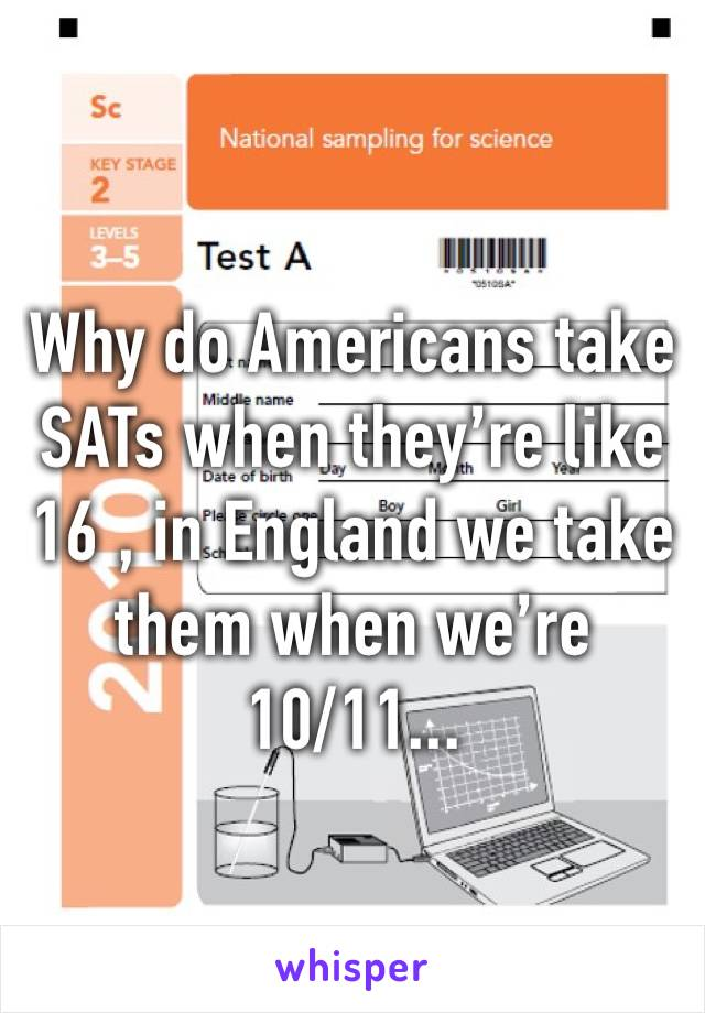 Why do Americans take SATs when they're like 16 , in England we take them when we're 10/11...