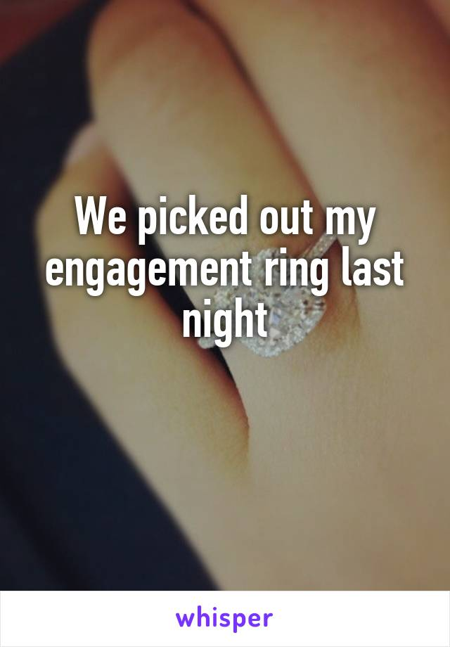 We picked out my engagement ring last night