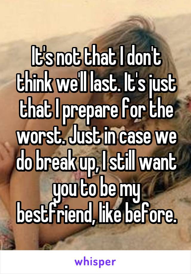 It's not that I don't think we'll last. It's just that I prepare for the worst. Just in case we do break up, I still want you to be my bestfriend, like before.