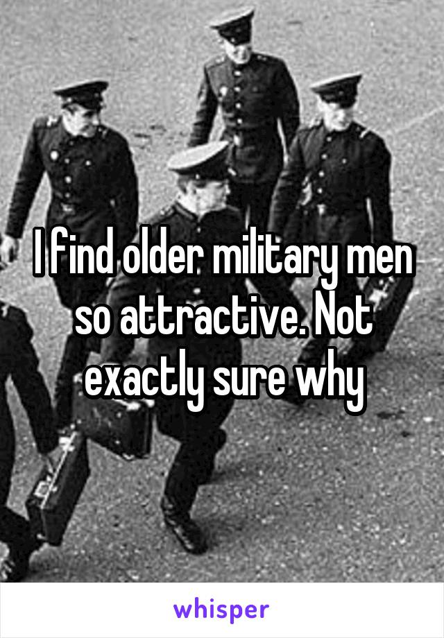 I find older military men so attractive. Not exactly sure why