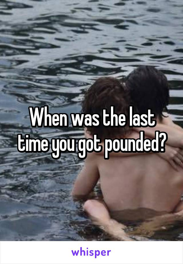 When was the last time you got pounded?