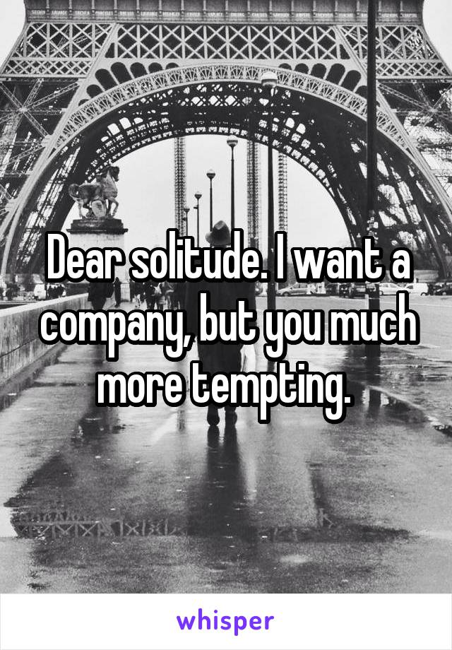 Dear solitude. I want a company, but you much more tempting.