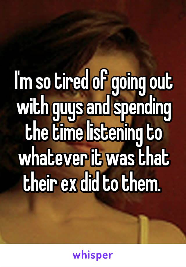 I'm so tired of going out with guys and spending the time listening to whatever it was that their ex did to them.