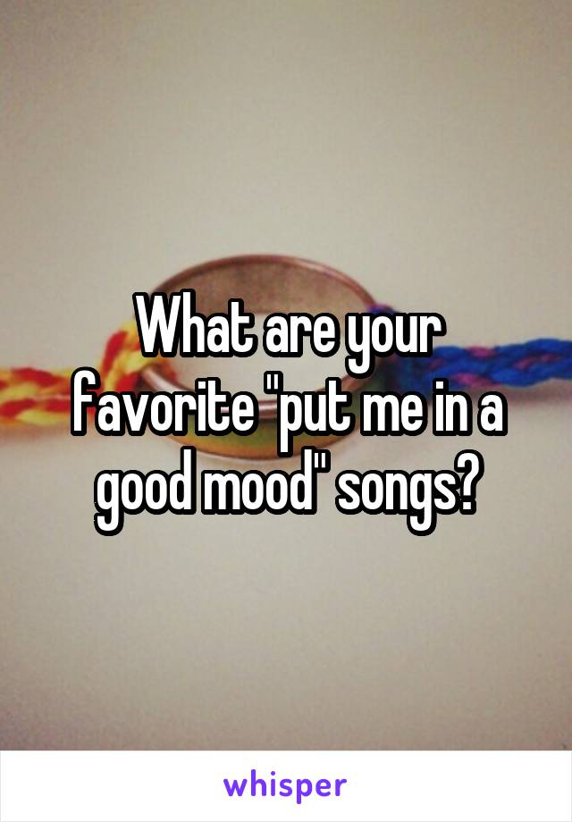 """What are your favorite """"put me in a good mood"""" songs?"""