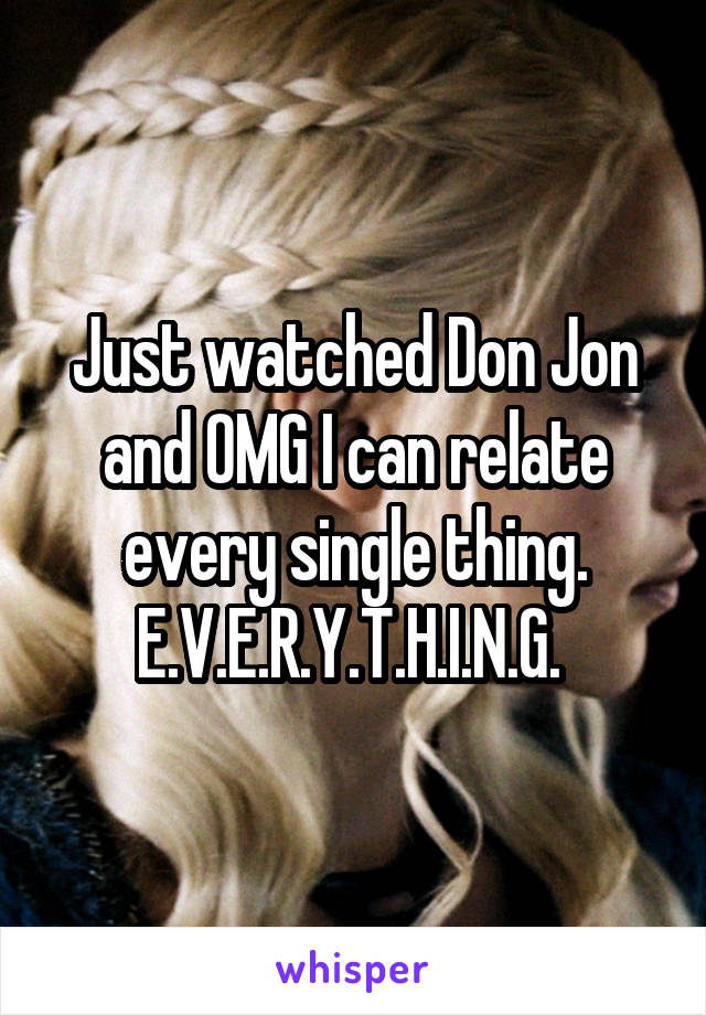 Just watched Don Jon and OMG I can relate every single thing. E.V.E.R.Y.T.H.I.N.G.