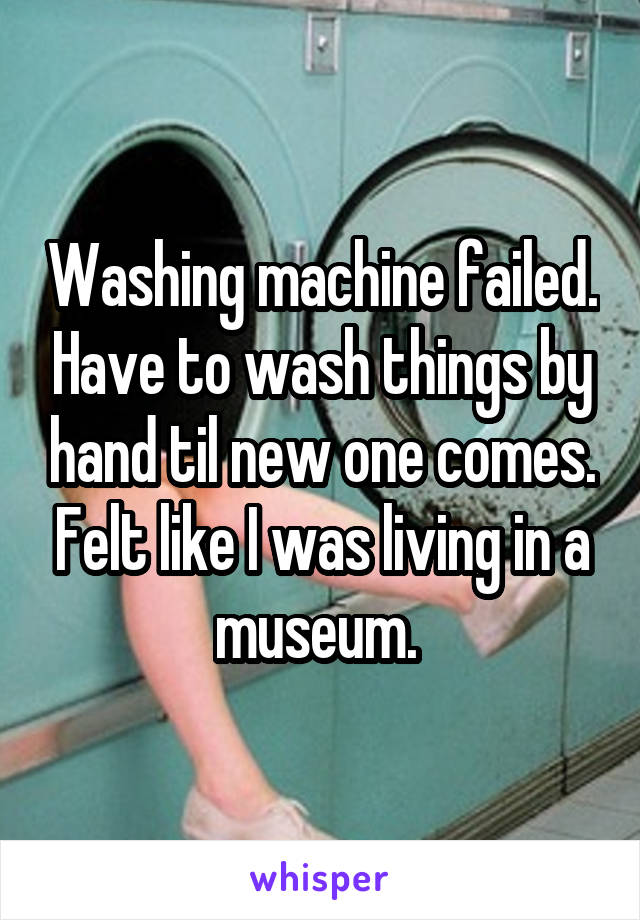 Washing machine failed. Have to wash things by hand til new one comes. Felt like I was living in a museum.