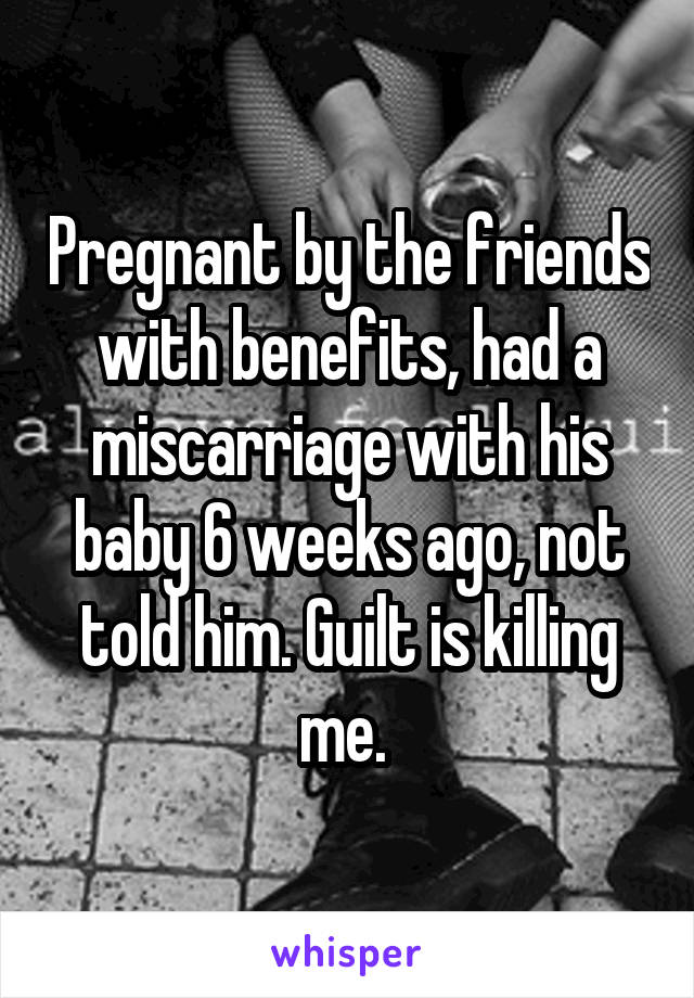 Pregnant by the friends with benefits, had a miscarriage with his baby 6 weeks ago, not told him. Guilt is killing me.