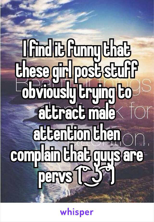 I find it funny that these girl post stuff obviously trying to attract male attention then complain that guys are pervs  (͡° ͜ʖ ͡°)