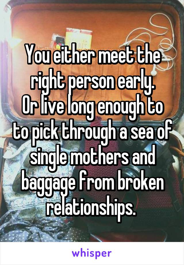 You either meet the right person early. Or live long enough to to pick through a sea of single mothers and baggage from broken relationships.