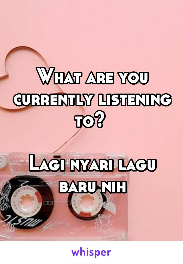 What are you currently listening to?   Lagi nyari lagu baru nih