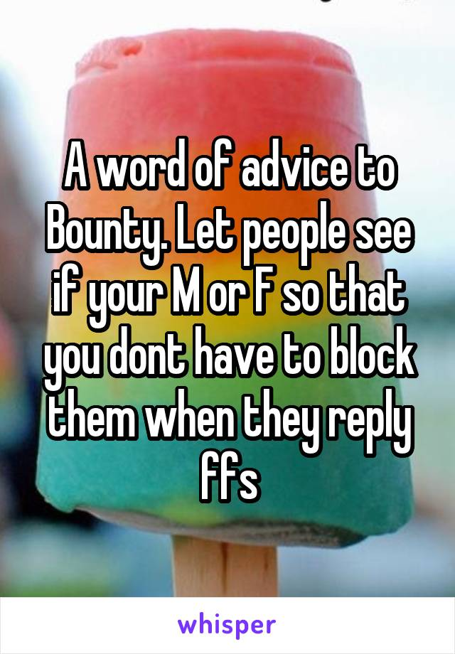 A word of advice to Bounty. Let people see if your M or F so that you dont have to block them when they reply ffs