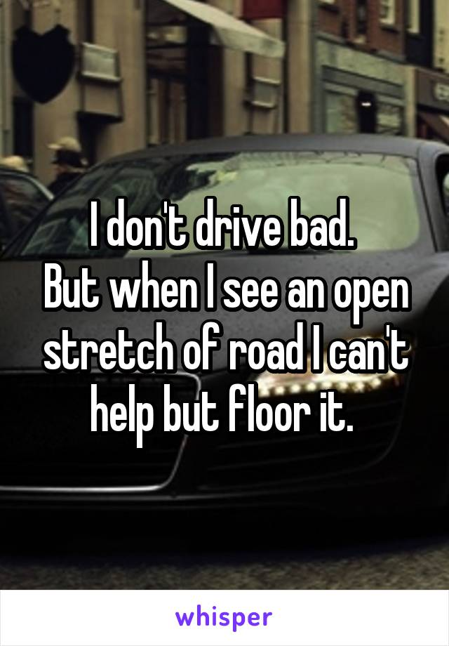 I don't drive bad.  But when I see an open stretch of road I can't help but floor it.