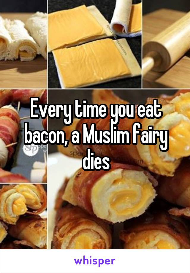 Every time you eat bacon, a Muslim fairy dies