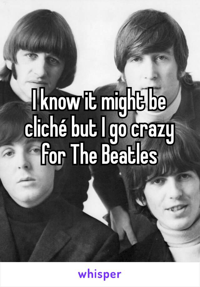 I know it might be cliché but I go crazy for The Beatles