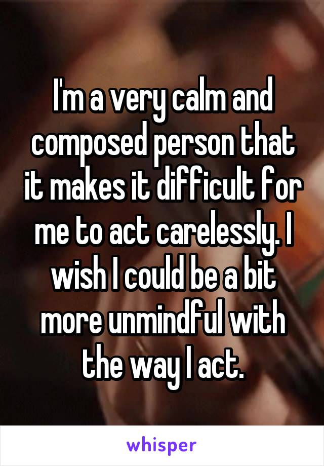 I'm a very calm and composed person that it makes it difficult for me to act carelessly. I wish I could be a bit more unmindful with the way I act.