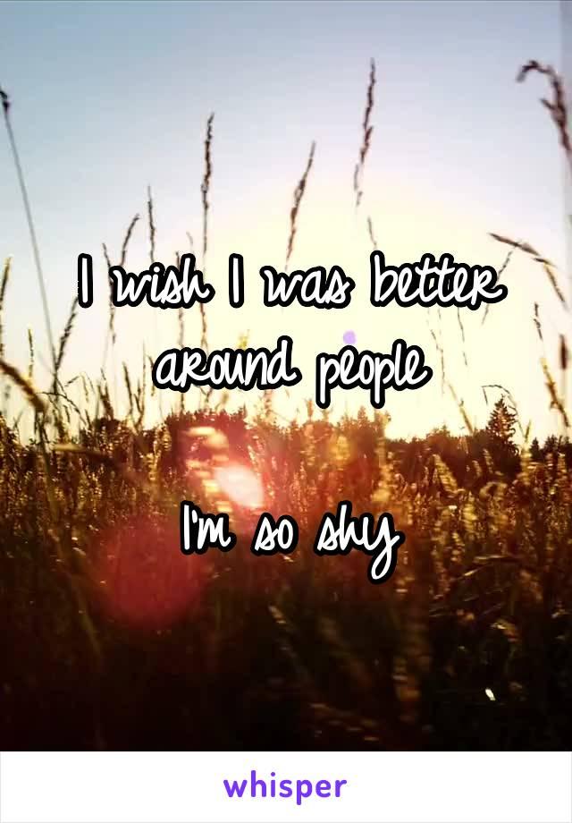 I wish I was better around people  I'm so shy