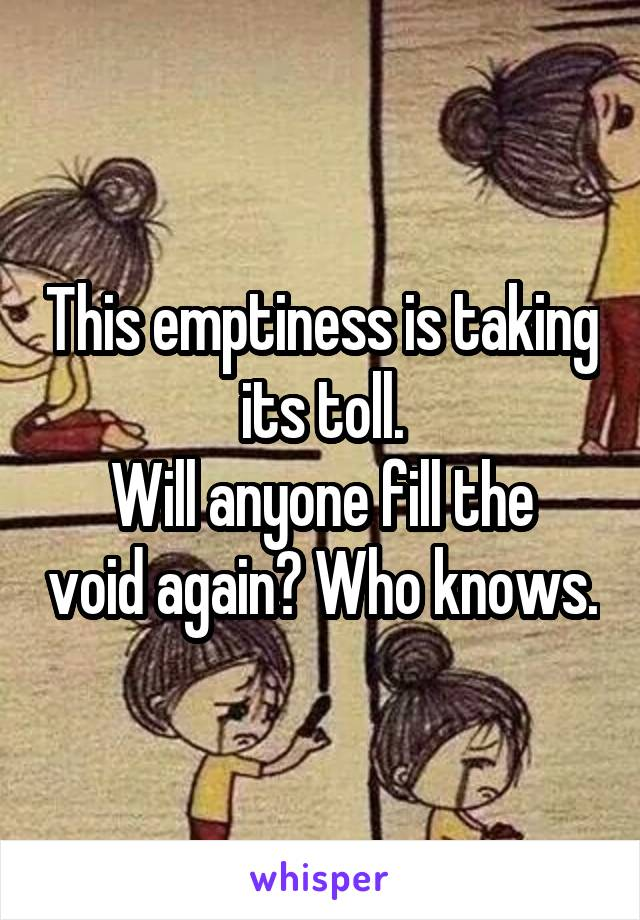 This emptiness is taking its toll. Will anyone fill the void again? Who knows.