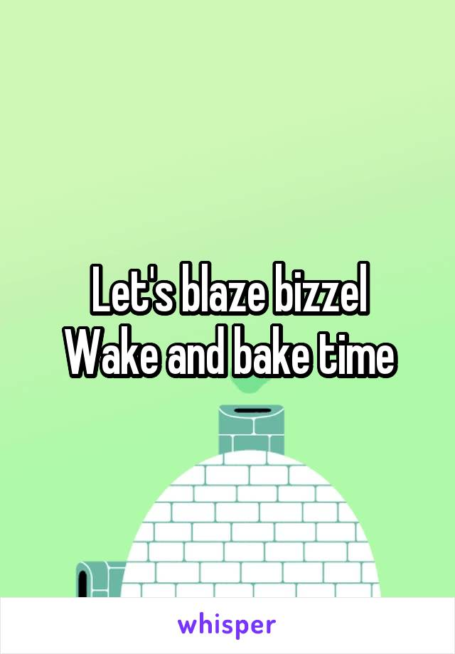 Let's blaze bizzel Wake and bake time