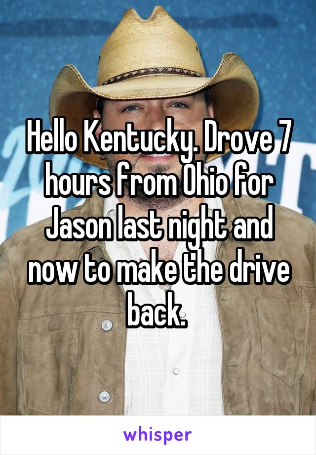 Hello Kentucky. Drove 7 hours from Ohio for Jason last night and now to make the drive back.