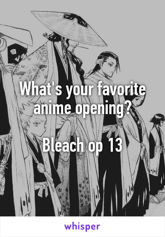 What's your favorite anime opening?  Bleach op 13