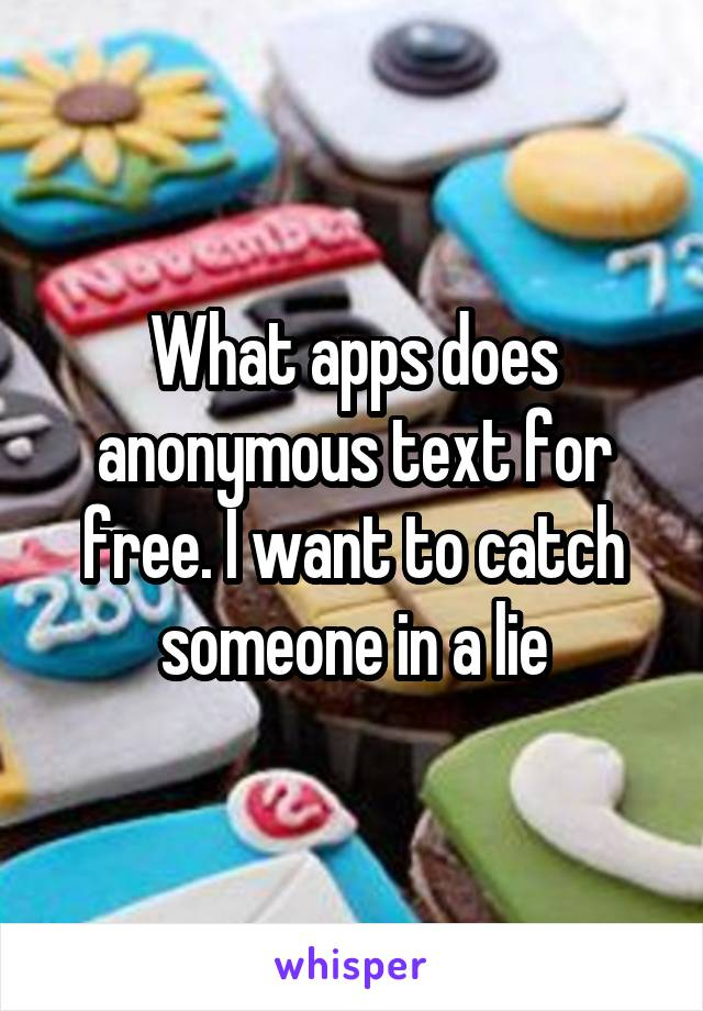 What apps does anonymous text for free. I want to catch someone in a lie