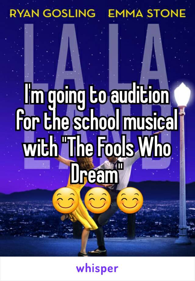 "I'm going to audition for the school musical with ""The Fools Who Dream"" 😊😊😊"