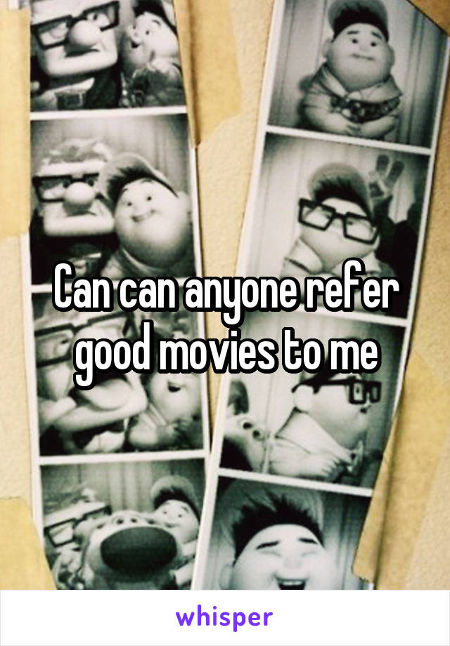 Can can anyone refer good movies to me