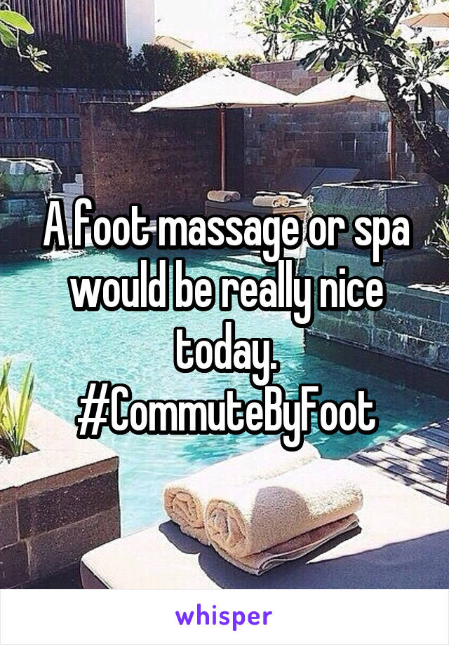 A foot massage or spa would be really nice today. #CommuteByFoot