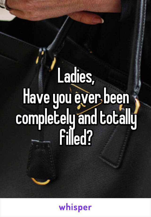Ladies, Have you ever been completely and totally filled?