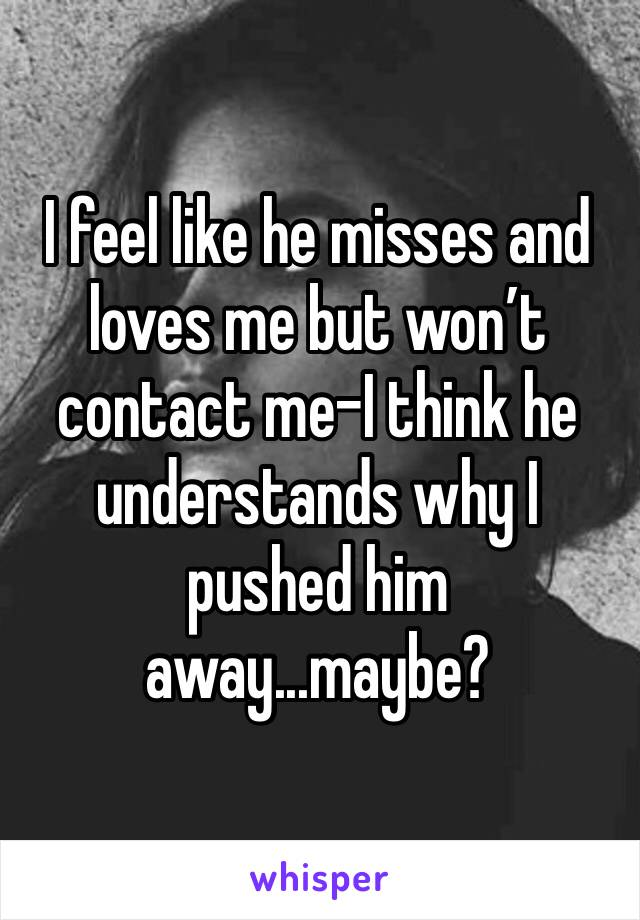I feel like he misses and loves me but won't contact me-I think he understands why I pushed him away...maybe?