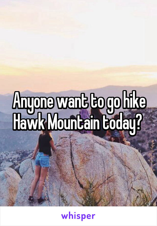 Anyone want to go hike Hawk Mountain today?
