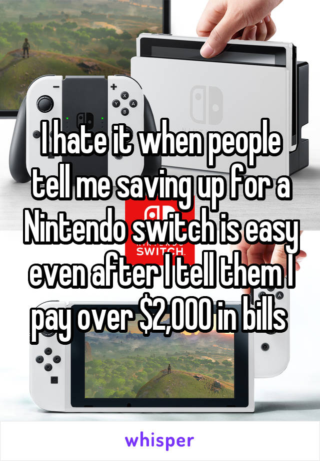 I hate it when people tell me saving up for a Nintendo switch is easy even after I tell them I pay over $2,000 in bills