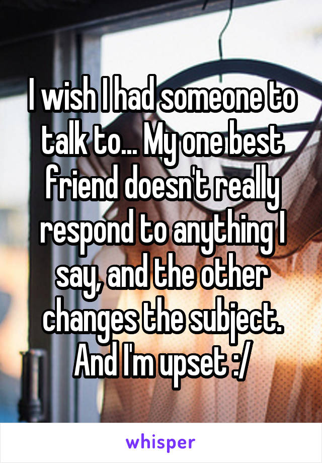 I wish I had someone to talk to... My one best friend doesn't really respond to anything I say, and the other changes the subject. And I'm upset :/