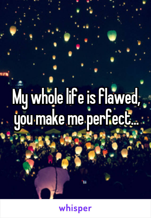 My whole life is flawed, you make me perfect...