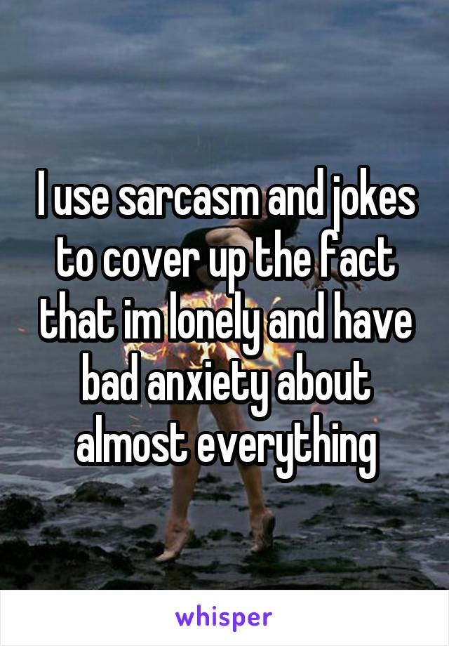 I use sarcasm and jokes to cover up the fact that im lonely and have bad anxiety about almost everything
