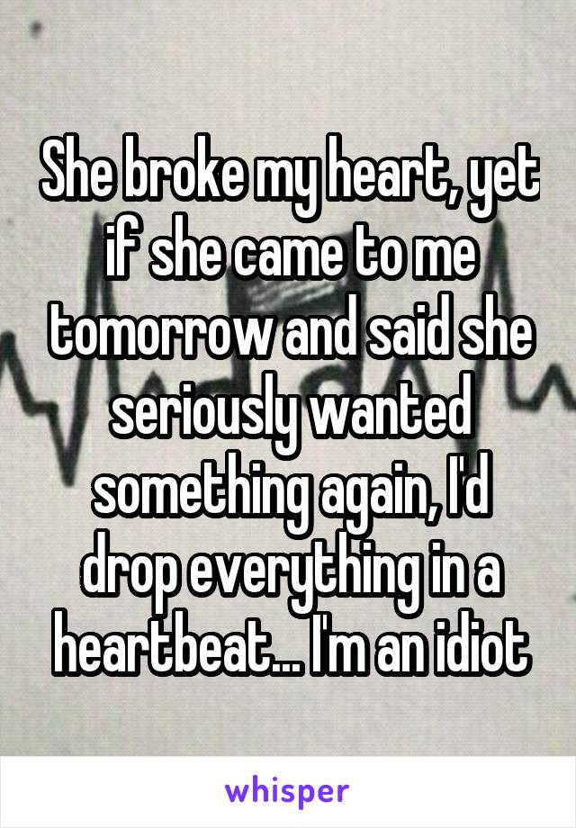 She broke my heart, yet if she came to me tomorrow and said she seriously wanted something again, I'd drop everything in a heartbeat... I'm an idiot