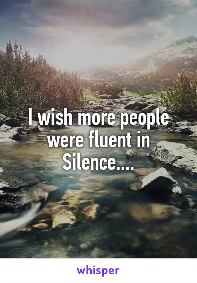 I wish more people were fluent in Silence....