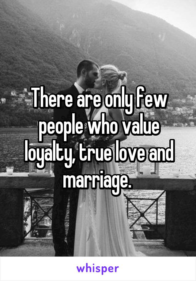 There are only few people who value loyalty, true love and marriage.