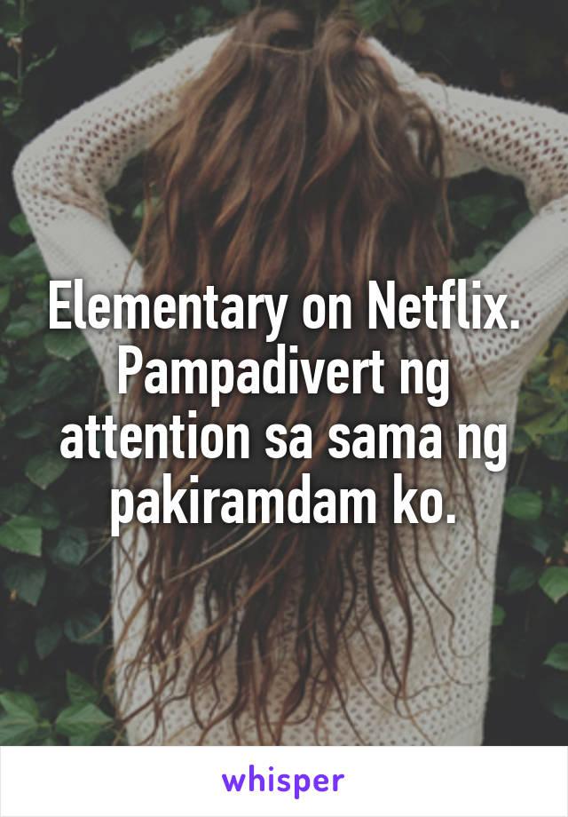 Elementary on Netflix. Pampadivert ng attention sa sama ng pakiramdam ko.