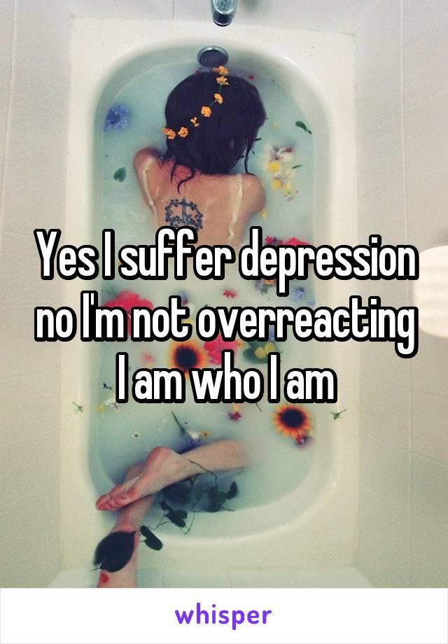 Yes I suffer depression no I'm not overreacting I am who I am