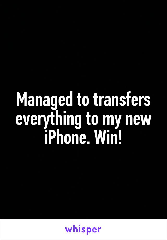 Managed to transfers everything to my new iPhone. Win!