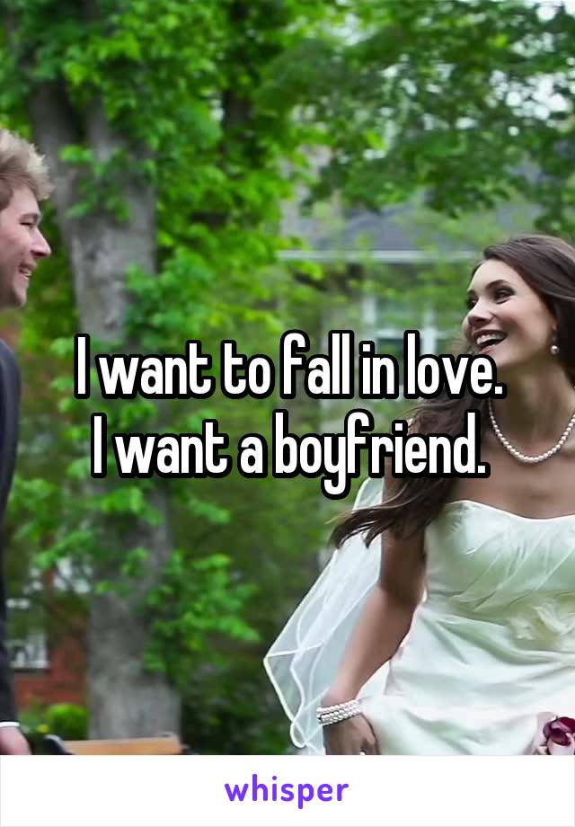 I want to fall in love. I want a boyfriend.