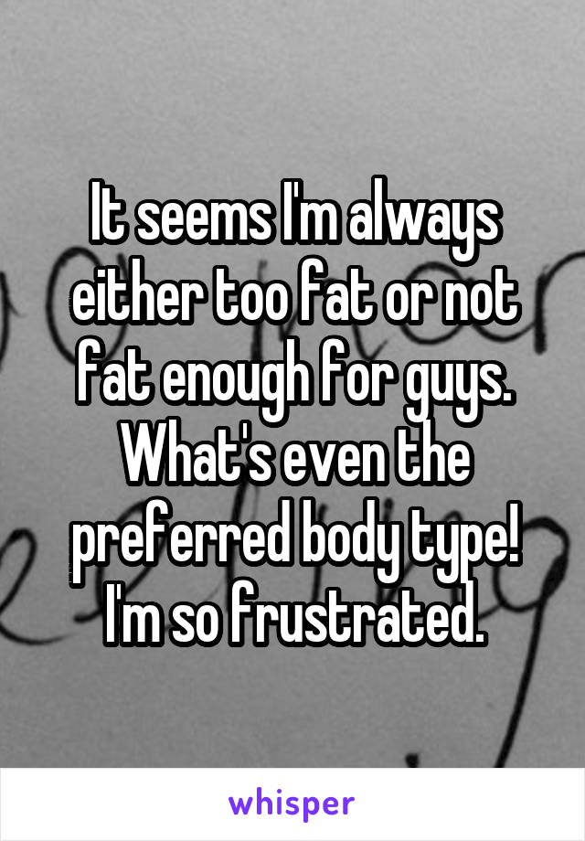 It seems I'm always either too fat or not fat enough for guys. What's even the preferred body type! I'm so frustrated.