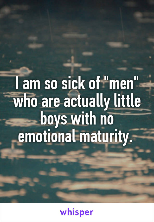 "I am so sick of ""men"" who are actually little boys with no emotional maturity."