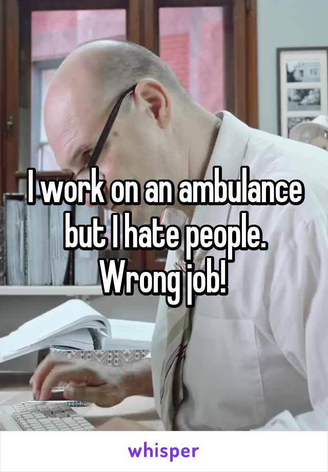 I work on an ambulance but I hate people. Wrong job!