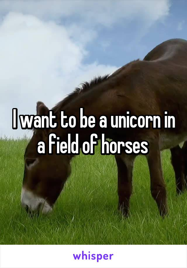 I want to be a unicorn in a field of horses