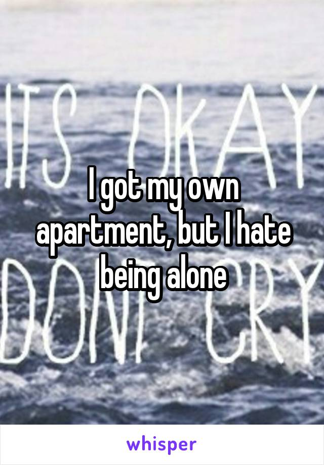 I got my own apartment, but I hate being alone