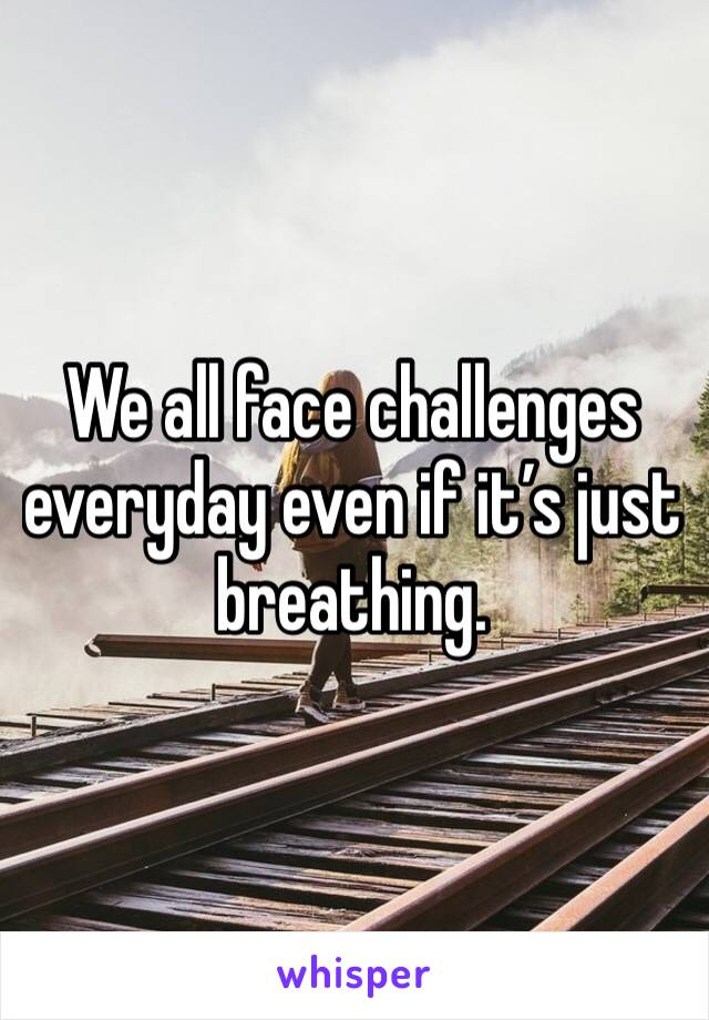 We all face challenges everyday even if it's just breathing.