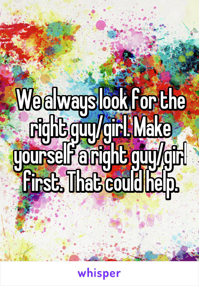 We always look for the right guy/girl. Make yourself a right guy/girl first. That could help.